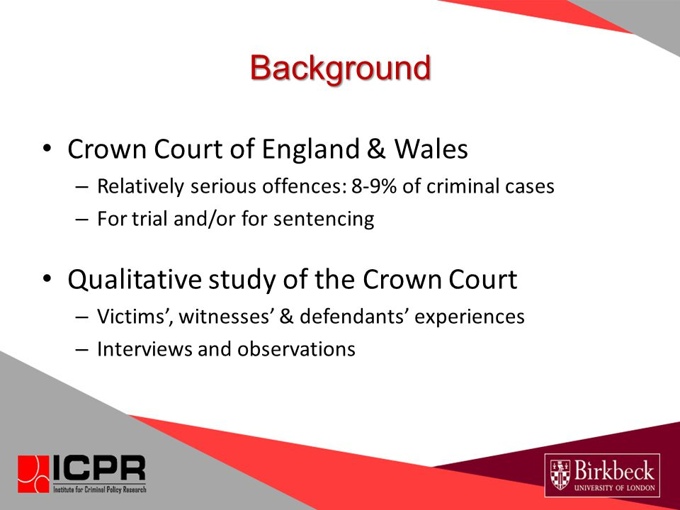 Crown Court of England & Wales – Relatively serious offences: 8-9% of criminal cases – For trial and/or for sentencing Qualitative study of the Crown Court – Victims', witnesses' & defendants' experiences – Interviews and observations Background