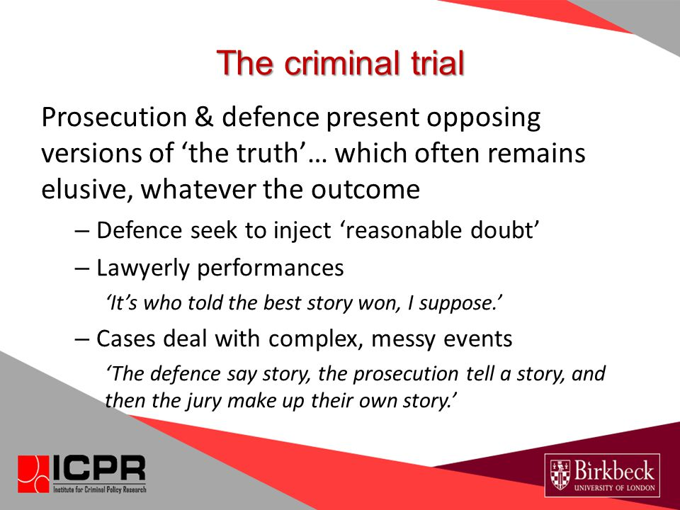 The criminal trial Prosecution & defence present opposing versions of 'the truth'… which often remains elusive, whatever the outcome – Defence seek to inject 'reasonable doubt' – Lawyerly performances 'It's who told the best story won, I suppose.' – Cases deal with complex, messy events 'The defence say story, the prosecution tell a story, and then the jury make up their own story.'