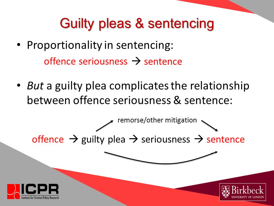 Guilty pleas & sentencing Proportionality in sentencing: offence seriousness But a guilty plea complicates the relationship between offence seriousnes