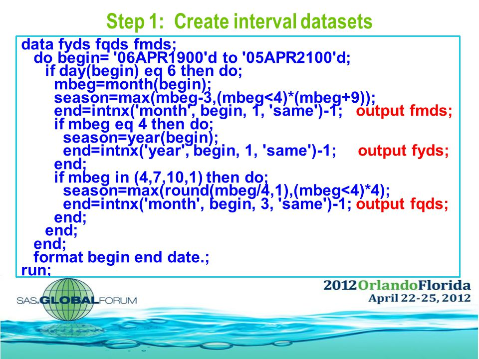Step 1: Create interval datasets data fyds fqds fmds; do begin= 06APR1900 d to 05APR2100 d; if day(begin) eq 6 then do; mbeg=month(begin); season=max(mbeg-3,(mbeg<4)*(mbeg+9)); end=intnx( month , begin, 1, same )-1; output fmds; if mbeg eq 4 then do; season=year(begin); end=intnx( year , begin, 1, same )-1; output fyds; end; if mbeg in (4,7,10,1) then do; season=max(round(mbeg/4,1),(mbeg<4)*4); end=intnx( month , begin, 3, same )-1; output fqds; end; format begin end date.; run;