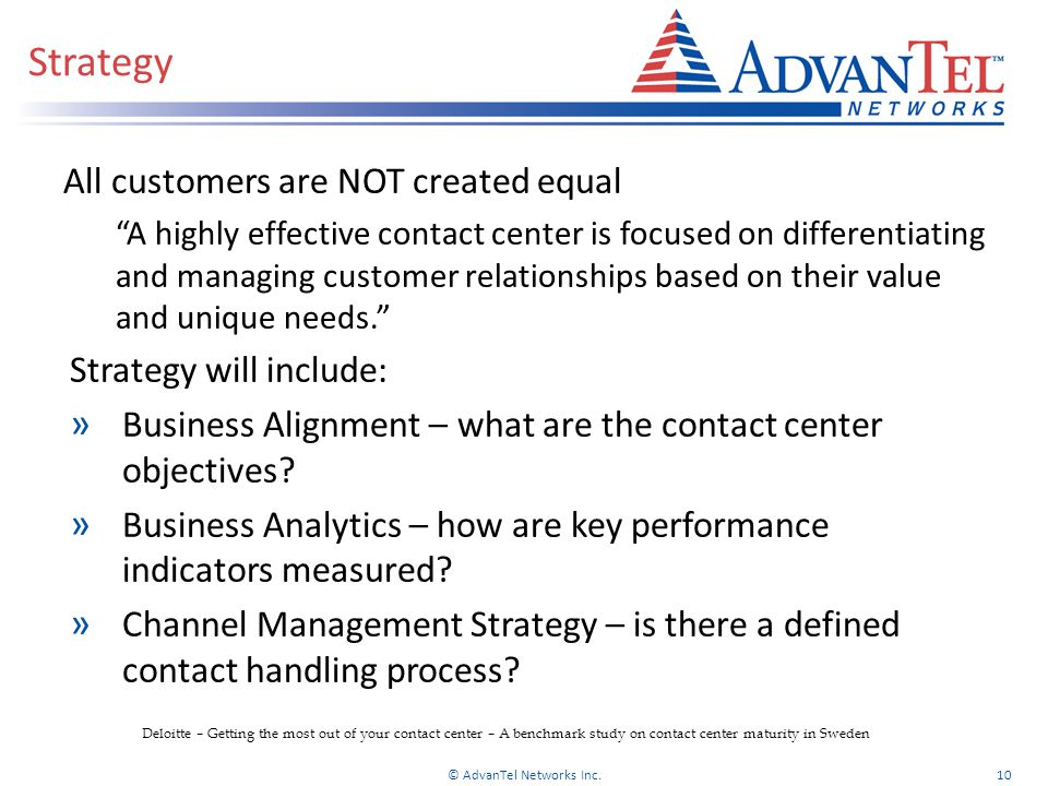 Strategy All customers are NOT created equal A highly effective contact center is focused on differentiating and managing customer relationships based on their value and unique needs. Strategy will include: » Business Alignment – what are the contact center objectives.