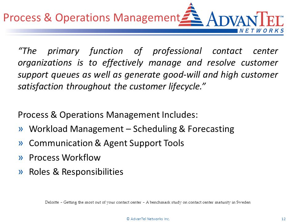 Process & Operations Management The primary function of professional contact center organizations is to effectively manage and resolve customer support queues as well as generate good-will and high customer satisfaction throughout the customer lifecycle. Process & Operations Management Includes: » Workload Management – Scheduling & Forecasting » Communication & Agent Support Tools » Process Workflow » Roles & Responsibilities © AdvanTel Networks Inc.12 Deloitte – Getting the most out of your contact center – A benchmark study on contact center maturity in Sweden