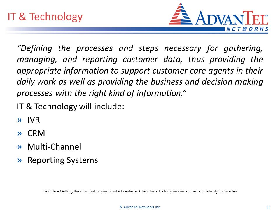 IT & Technology Defining the processes and steps necessary for gathering, managing, and reporting customer data, thus providing the appropriate information to support customer care agents in their daily work as well as providing the business and decision making processes with the right kind of information. IT & Technology will include: » IVR » CRM » Multi-Channel » Reporting Systems © AdvanTel Networks Inc.13 Deloitte – Getting the most out of your contact center – A benchmark study on contact center maturity in Sweden