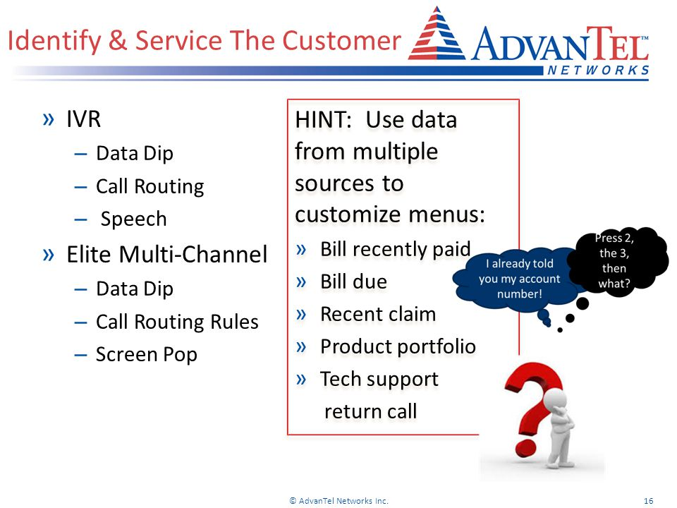 » IVR – Data Dip – Call Routing – Speech » Elite Multi-Channel – Data Dip – Call Routing Rules – Screen Pop HINT: Use data from multiple sources to customize menus: » Bill recently paid » Bill due » Recent claim » Product portfolio » Tech support return call HINT: Use data from multiple sources to customize menus: » Bill recently paid » Bill due » Recent claim » Product portfolio » Tech support return call Identify & Service The Customer © AdvanTel Networks Inc.16