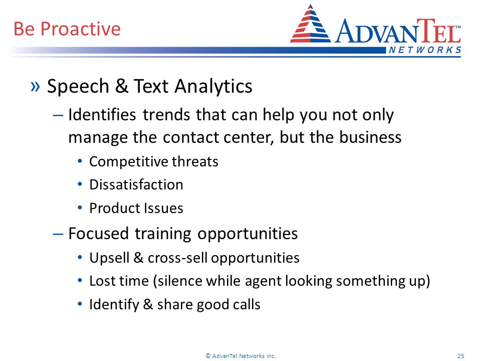 » Speech & Text Analytics – Identifies trends that can help you not only manage the contact center, but the business Competitive threats Dissatisfaction Product Issues – Focused training opportunities Upsell & cross-sell opportunities Lost time (silence while agent looking something up) Identify & share good calls Be Proactive © AdvanTel Networks Inc.25