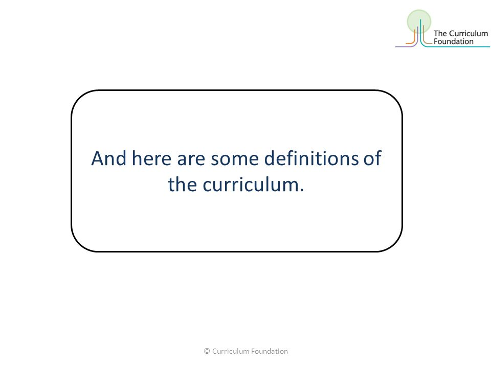 © Curriculum Foundation And here are some definitions of the curriculum.
