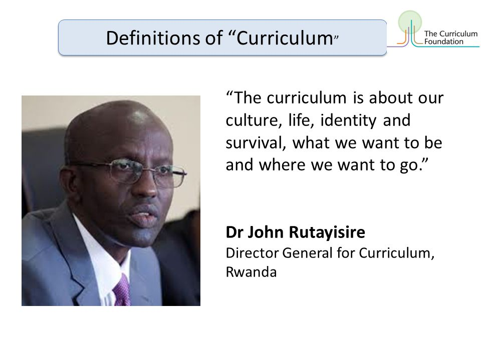 The curriculum is about our culture, life, identity and survival, what we want to be and where we want to go. Dr John Rutayisire Director General for Curriculum, Rwanda Definitions of Curriculum