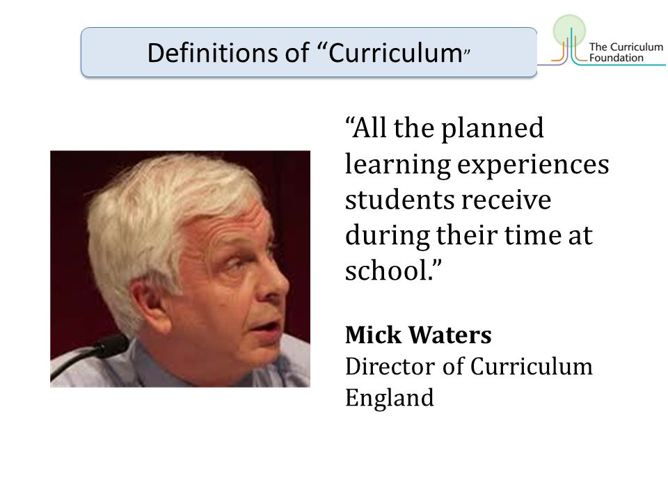 All the planned learning experiences students receive during their time at school. Mick Waters Director of Curriculum England Definitions of Curriculum