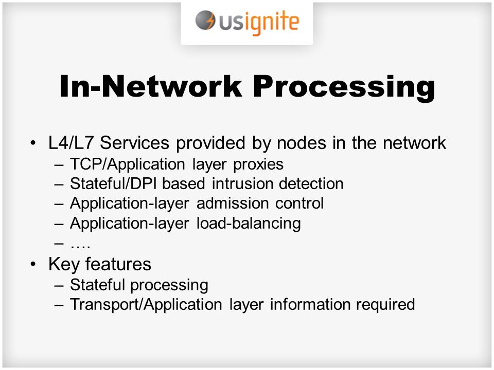 In-Network Processing L4/L7 Services provided by nodes in the network –TCP/Application layer proxies –Stateful/DPI based intrusion detection –Applicat