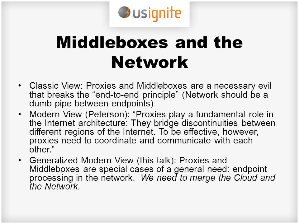 "Middleboxes and the Network Classic View: Proxies and Middleboxes are a necessary evil that breaks the ""end-to-end principle"" (Network should be a dum"