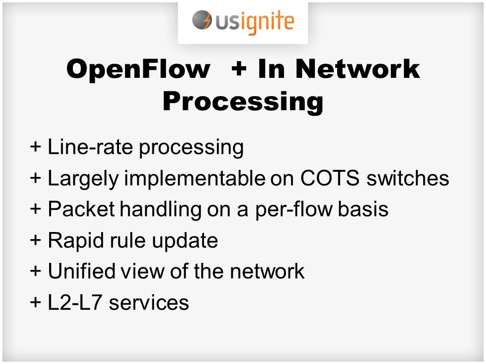 OpenFlow + In Network Processing +Line-rate processing +Largely implementable on COTS switches +Packet handling on a per-flow basis +Rapid rule update