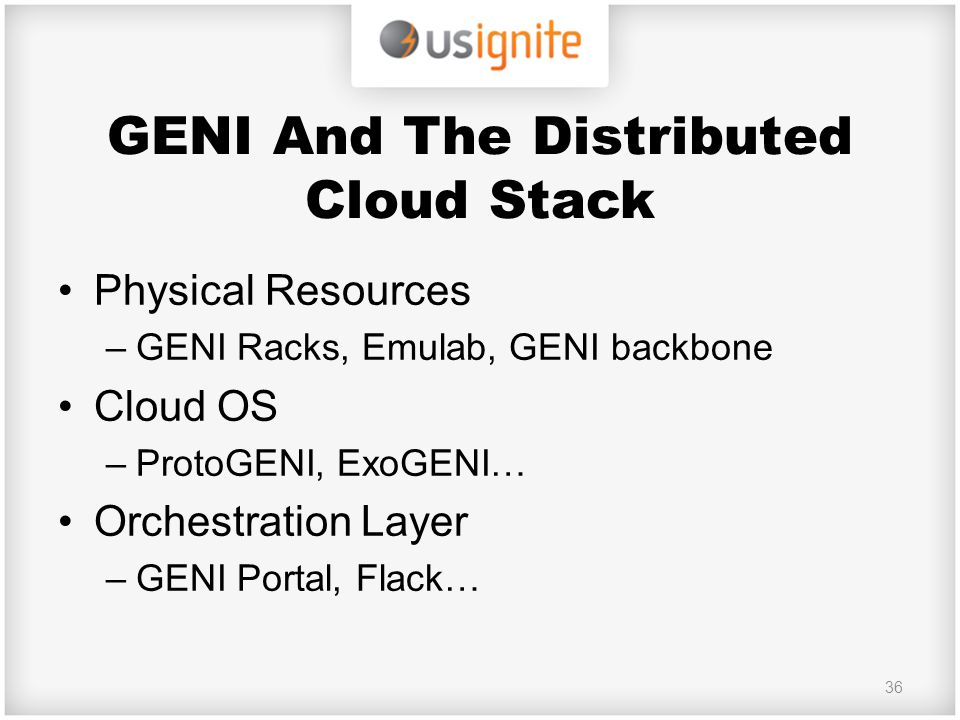 GENI And The Distributed Cloud Stack Physical Resources –GENI Racks, Emulab, GENI backbone Cloud OS –ProtoGENI, ExoGENI… Orchestration Layer –GENI Por