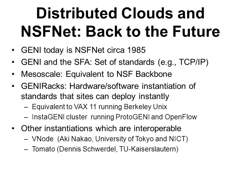 Distributed Clouds and NSFNet: Back to the Future GENI today is NSFNet circa 1985 GENI and the SFA: Set of standards (e.g., TCP/IP) Mesoscale: Equival