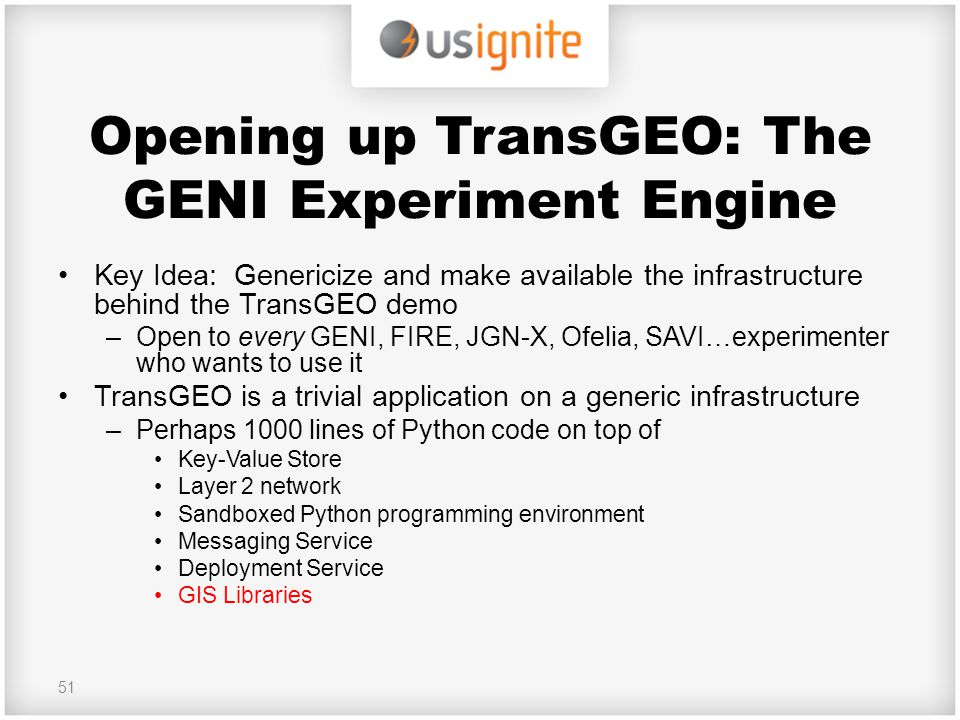 Opening up TransGEO: The GENI Experiment Engine Key Idea: Genericize and make available the infrastructure behind the TransGEO demo –Open to every GEN