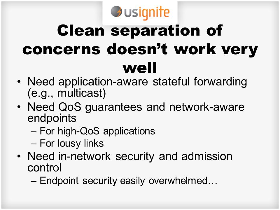 Clean separation of concerns doesn't work very well Need application-aware stateful forwarding (e.g., multicast) Need QoS guarantees and network-aware