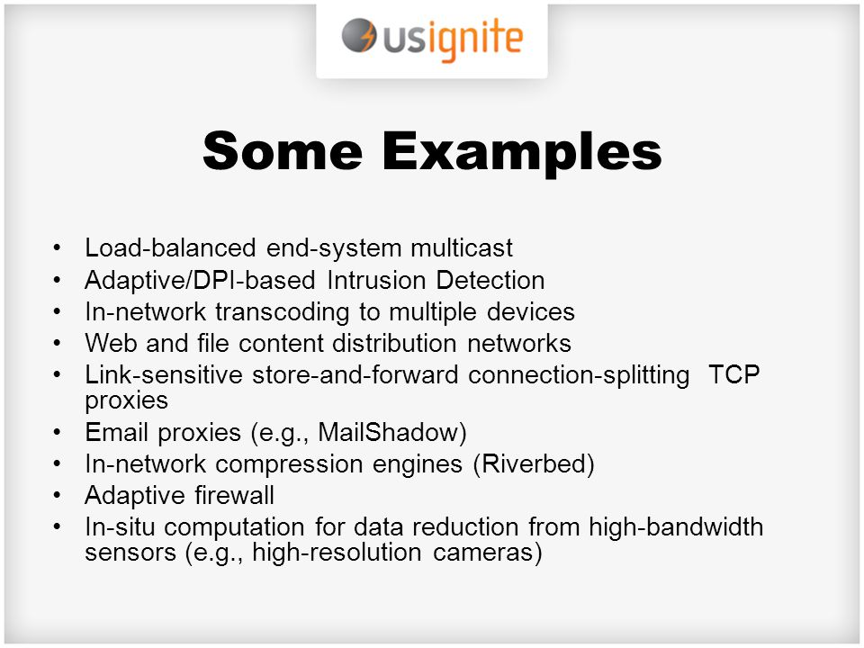 Some Examples Load-balanced end-system multicast Adaptive/DPI-based Intrusion Detection In-network transcoding to multiple devices Web and file conten