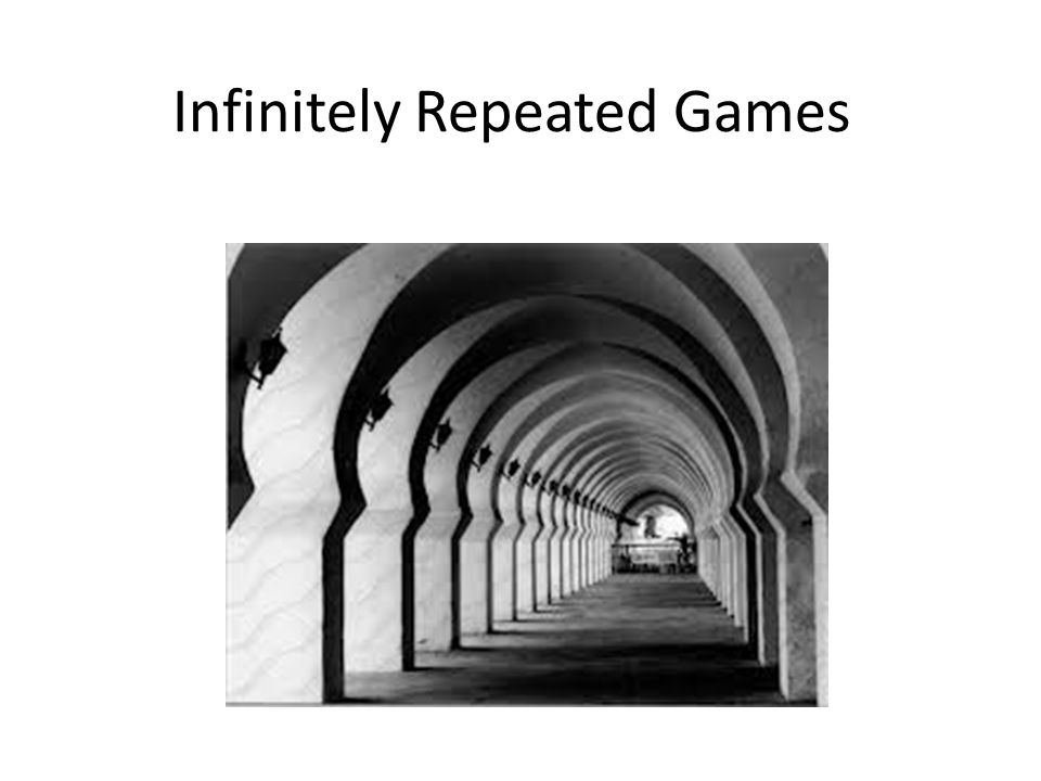 Finitely Repeated Game Take any game play it, then play it again, for a specified number of times.