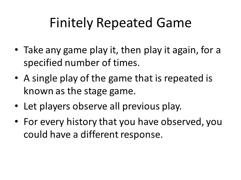 Finitely Repeated Game Take any game play it, then play it again, for a specified number of times. A single play of the game that is repeated is known