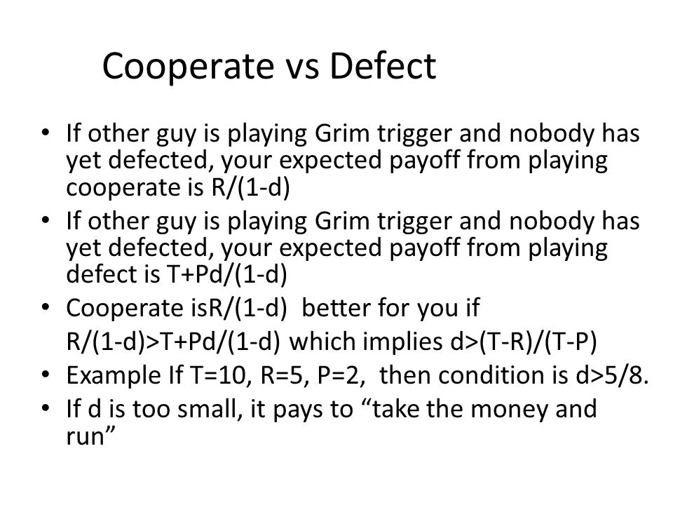Cooperate vs Defect If other guy is playing Grim trigger and nobody has yet defected, your expected payoff from playing cooperate is R/(1-d) If other