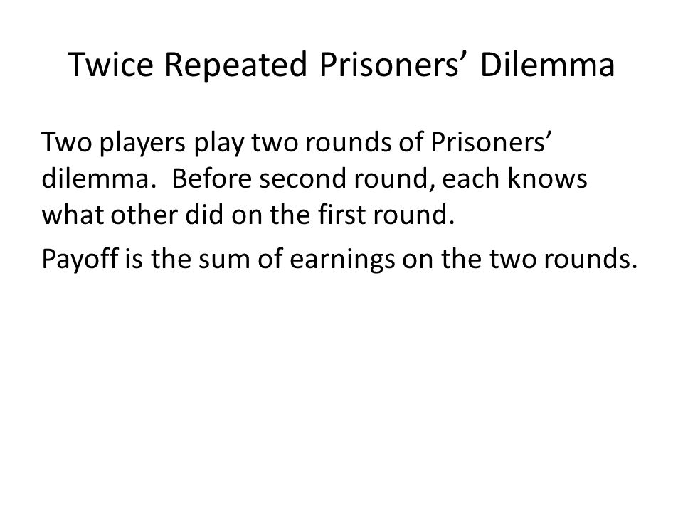 Two-Stage Prisoners' Dilemma Working back Player 1 CooperateDefect Player 2 Cooperate Defect Player 1 C C C C C C D DD D C C CD Pl.