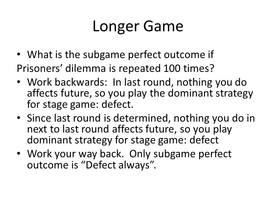 Longer Game What is the subgame perfect outcome if Prisoners' dilemma is repeated 100 times? Work backwards: In last round, nothing you do affects fut