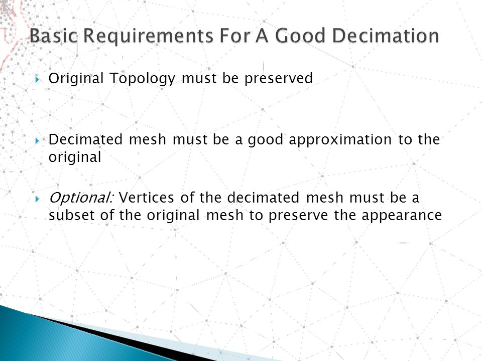  Original Topology must be preserved  Decimated mesh must be a good approximation to the original  Optional: Vertices of the decimated mesh must be a subset of the original mesh to preserve the appearance