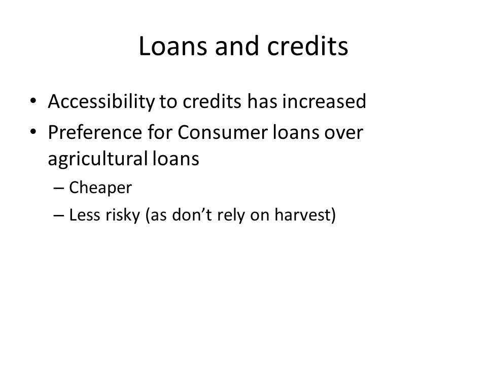 Loans and credits Accessibility to credits has increased Preference for Consumer loans over agricultural loans – Cheaper – Less risky (as don't rely on harvest)