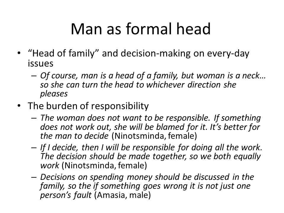 Head of family and decision-making on every-day issues – Of course, man is a head of a family, but woman is a neck… so she can turn the head to whichever direction she pleases The burden of responsibility – The woman does not want to be responsible.