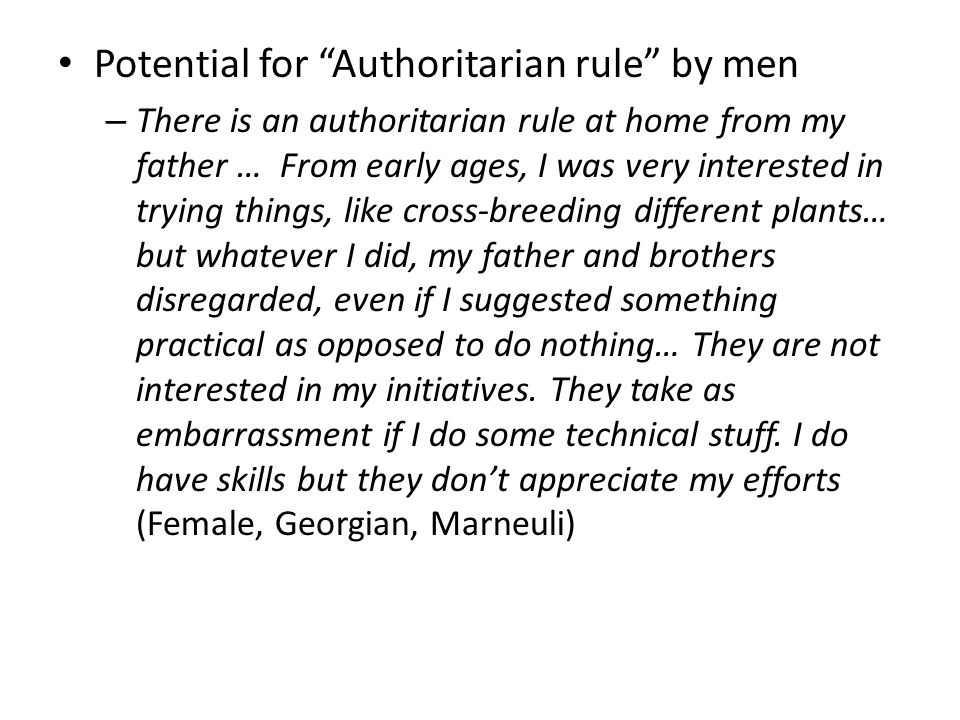 Potential for Authoritarian rule by men – There is an authoritarian rule at home from my father … From early ages, I was very interested in trying things, like cross-breeding different plants… but whatever I did, my father and brothers disregarded, even if I suggested something practical as opposed to do nothing… They are not interested in my initiatives.