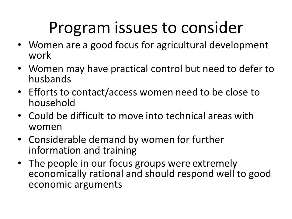 Program issues to consider Women are a good focus for agricultural development work Women may have practical control but need to defer to husbands Efforts to contact/access women need to be close to household Could be difficult to move into technical areas with women Considerable demand by women for further information and training The people in our focus groups were extremely economically rational and should respond well to good economic arguments