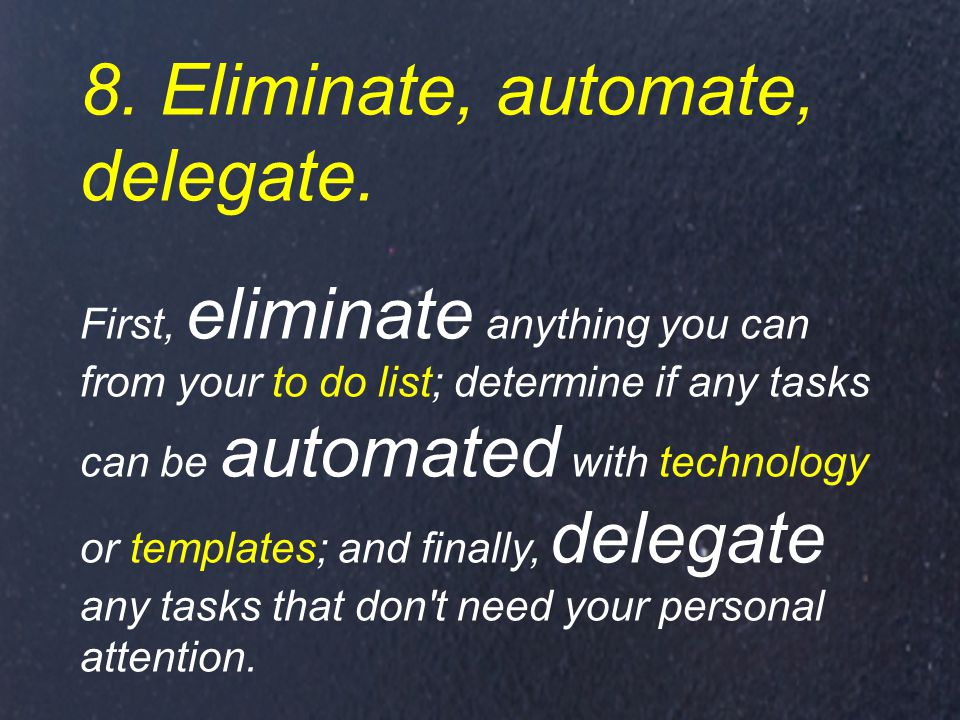 8. Eliminate, automate, delegate.
