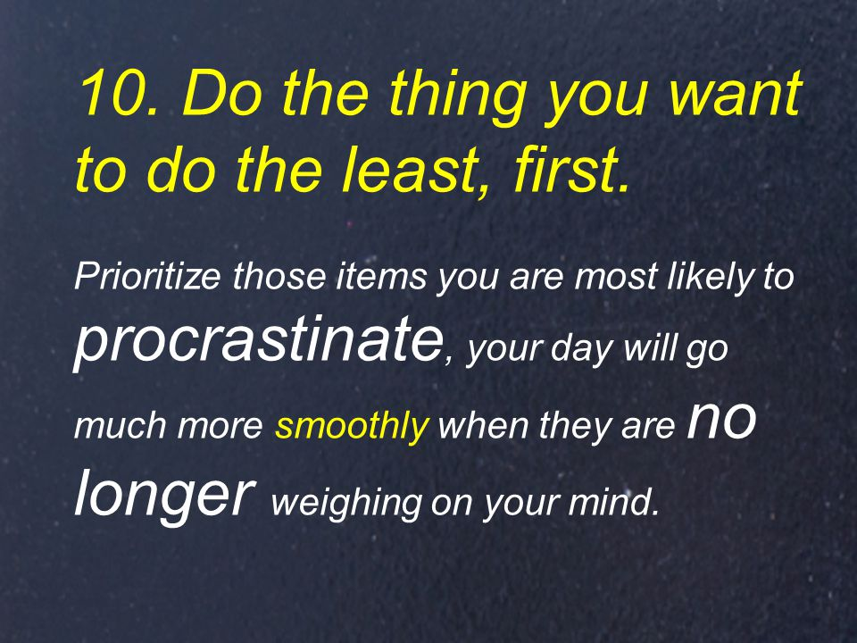 10. Do the thing you want to do the least, first.