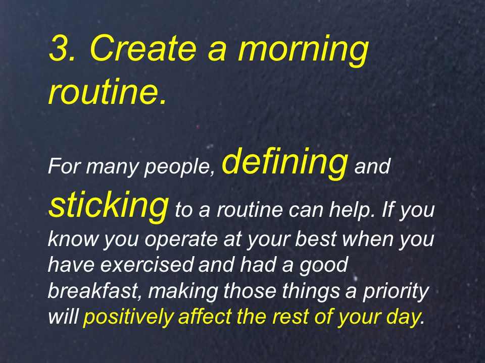 3. Create a morning routine. For many people, defining and sticking to a routine can help.