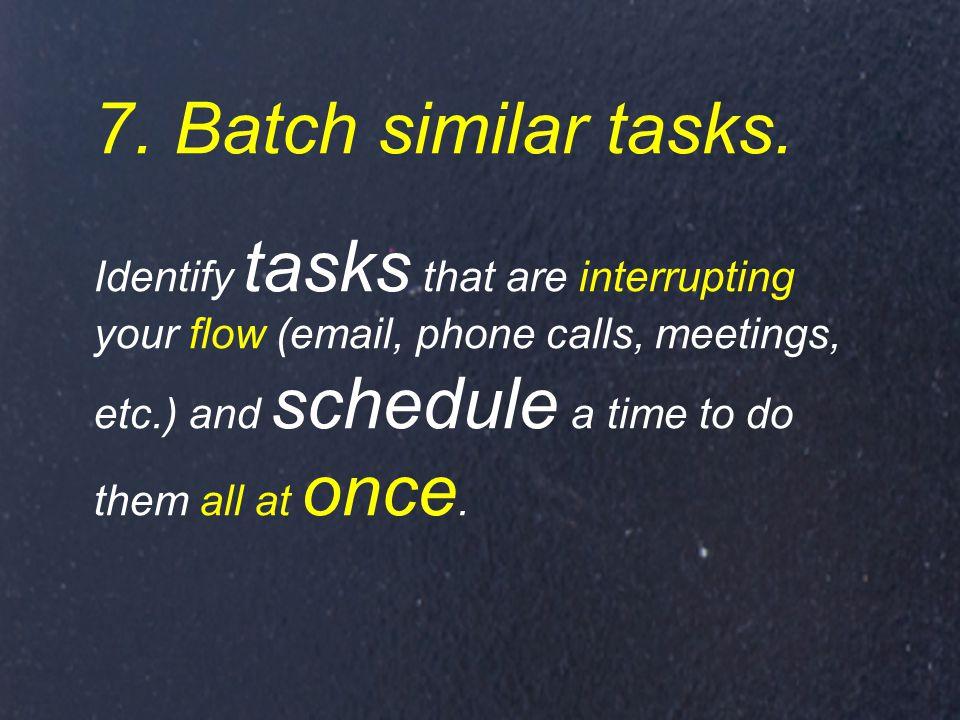 7. Batch similar tasks.