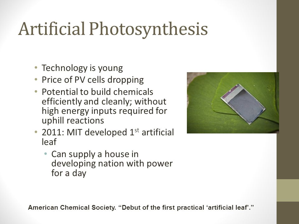 Artificial Photosynthesis Technology is young Price of PV cells dropping Potential to build chemicals efficiently and cleanly; without high energy inputs required for uphill reactions 2011: MIT developed 1 st artificial leaf Can supply a house in developing nation with power for a day American Chemical Society.