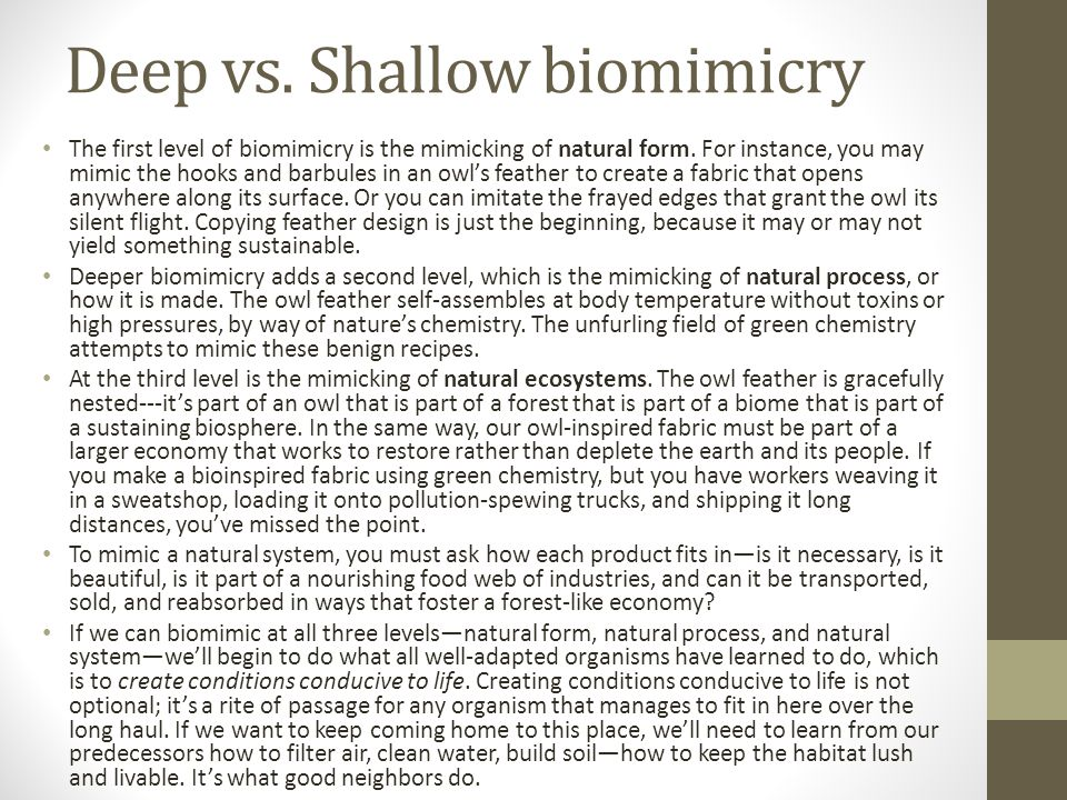 Deep vs.Shallow biomimicry The first level of biomimicry is the mimicking of natural form.