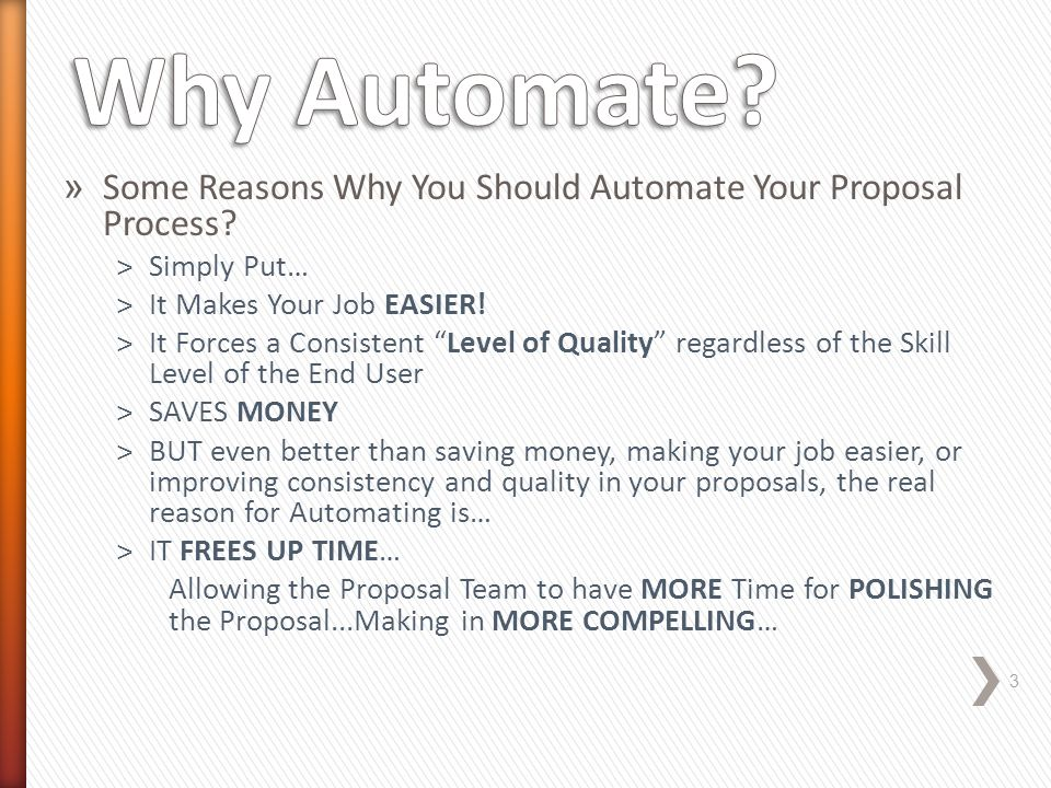 "» Some Reasons Why You Should Automate Your Proposal Process? ˃Simply Put… ˃It Makes Your Job EASIER! ˃It Forces a Consistent ""Level of Quality"" regar"