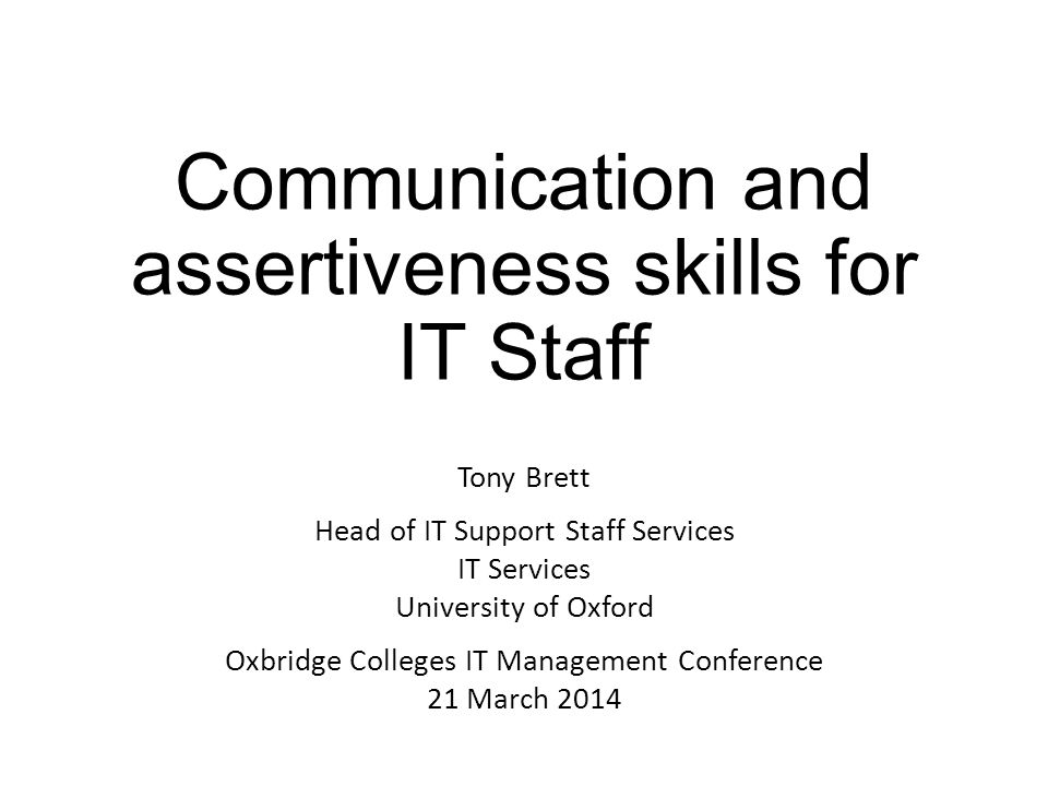 Communication and assertiveness skills for IT Staff Tony Brett Head of IT Support Staff Services IT Services University of Oxford Oxbridge Colleges IT