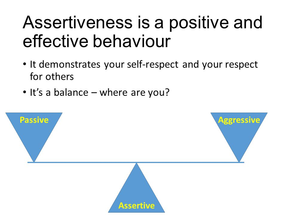 Assertiveness is a positive and effective behaviour It demonstrates your self-respect and your respect for others It's a balance – where are you? Pass
