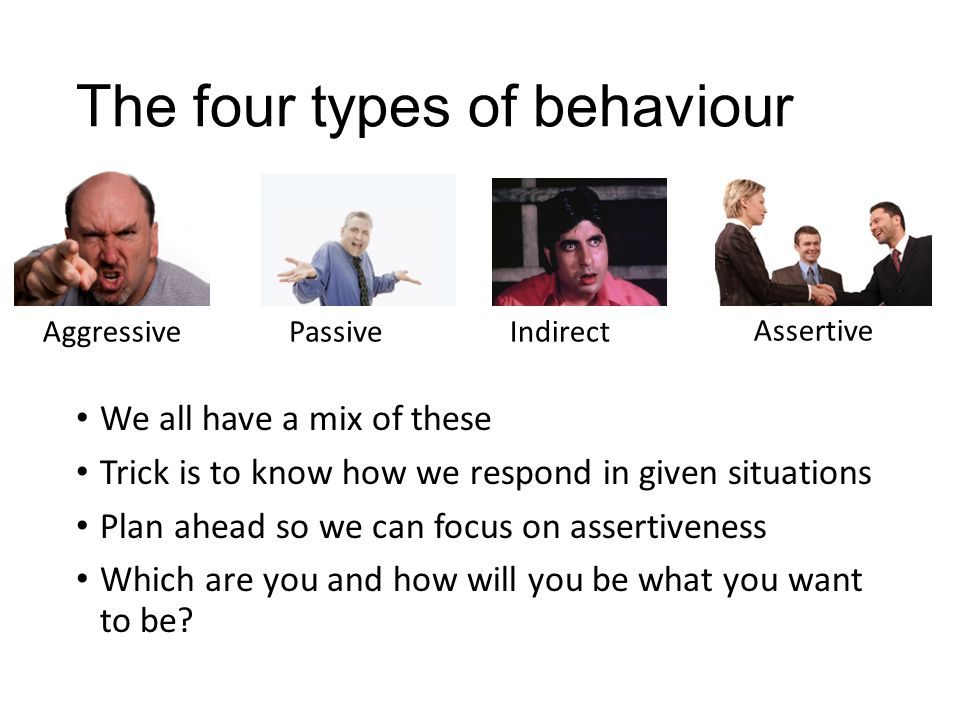 The four types of behaviour We all have a mix of these Trick is to know how we respond in given situations Plan ahead so we can focus on assertiveness