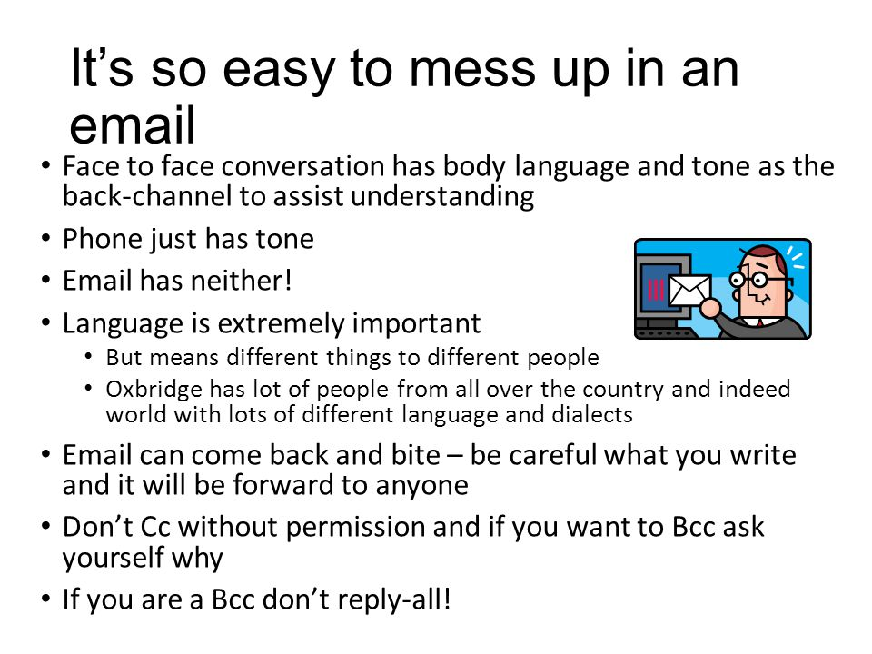 It's so easy to mess up in an email Face to face conversation has body language and tone as the back-channel to assist understanding Phone just has to