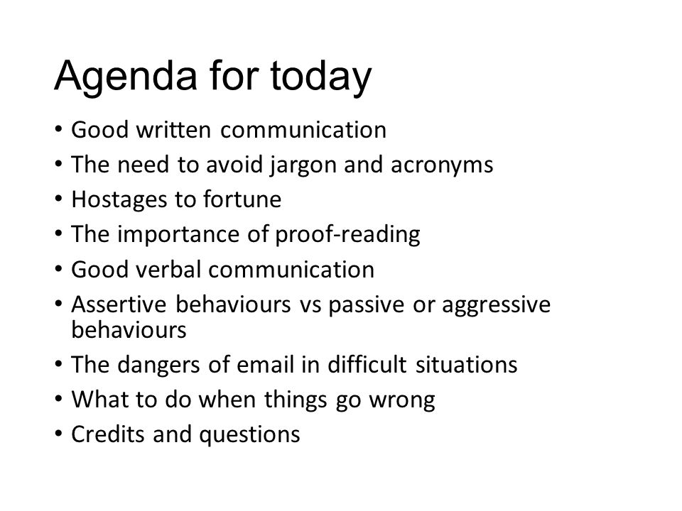 Agenda for today Good written communication The need to avoid jargon and acronyms Hostages to fortune The importance of proof-reading Good verbal comm
