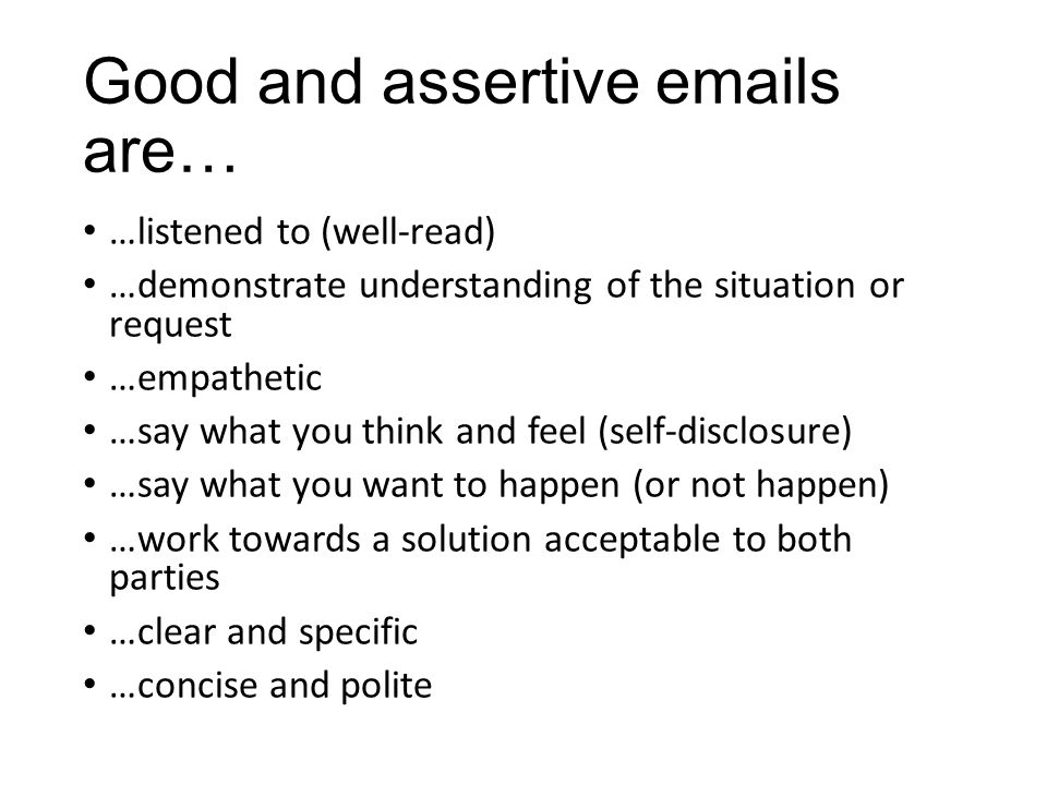 Good and assertive emails are… …listened to (well-read) …demonstrate understanding of the situation or request …empathetic …say what you think and fee