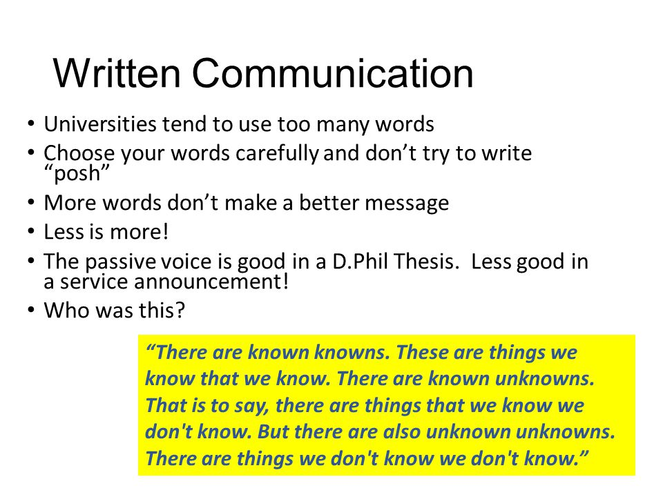 Written Communication Universities tend to use too many words Choose your words carefully and don't try to write posh More words don't make a better message Less is more.