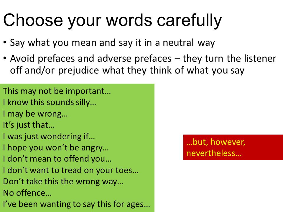 Choose your words carefully Say what you mean and say it in a neutral way Avoid prefaces and adverse prefaces – they turn the listener off and/or prejudice what they think of what you say This may not be important… I know this sounds silly… I may be wrong… It's just that… I was just wondering if… I hope you won't be angry… I don't mean to offend you… I don't want to tread on your toes… Don't take this the wrong way… No offence… I've been wanting to say this for ages… …but, however, nevertheless…