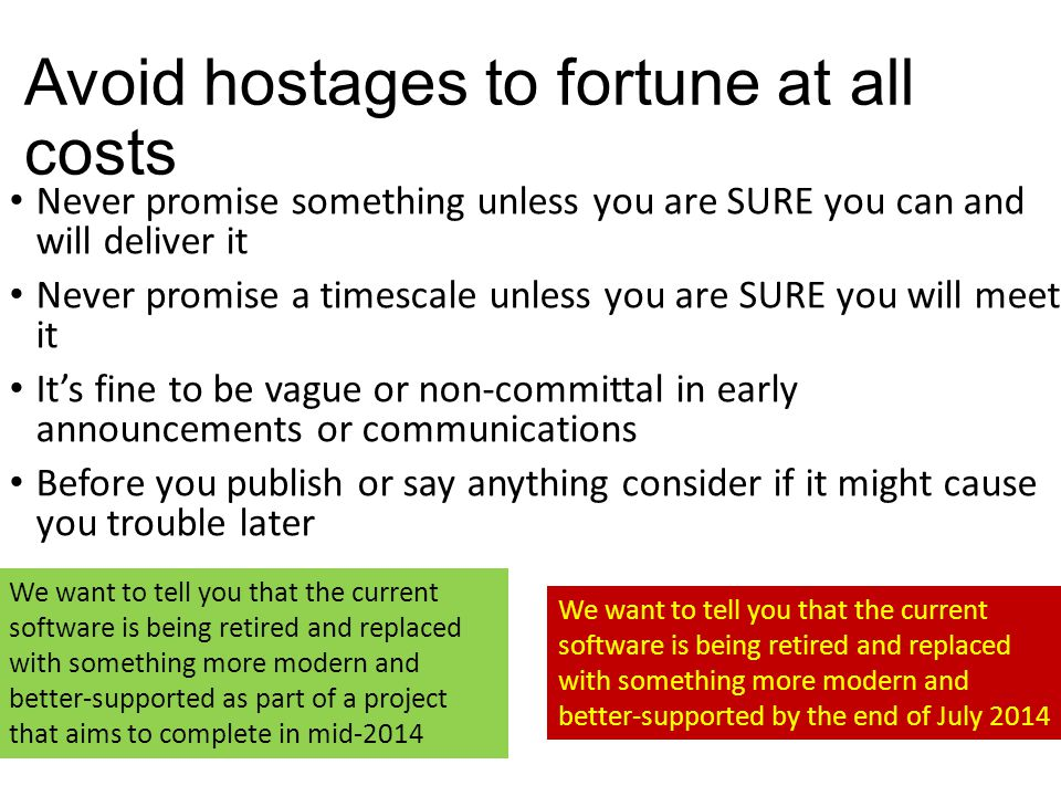 Avoid hostages to fortune at all costs Never promise something unless you are SURE you can and will deliver it Never promise a timescale unless you are SURE you will meet it It's fine to be vague or non-committal in early announcements or communications Before you publish or say anything consider if it might cause you trouble later We want to tell you that the current software is being retired and replaced with something more modern and better-supported as part of a project that aims to complete in mid-2014 We want to tell you that the current software is being retired and replaced with something more modern and better-supported by the end of July 2014