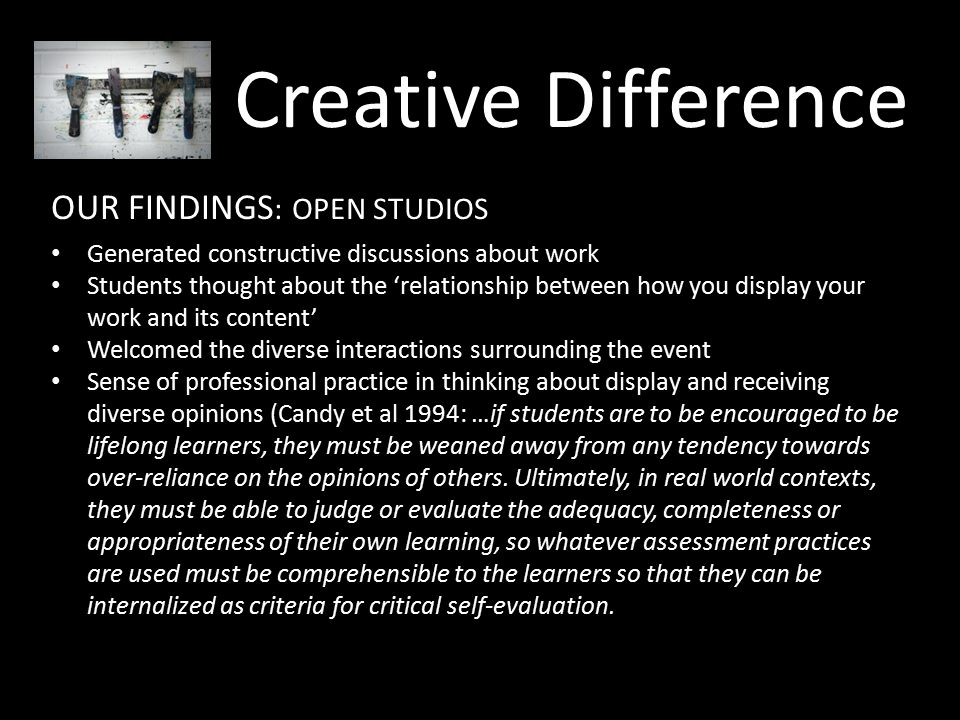 Creative Difference OUR FINDINGS : OPEN STUDIOS Generated constructive discussions about work Students thought about the 'relationship between how you display your work and its content' Welcomed the diverse interactions surrounding the event Sense of professional practice in thinking about display and receiving diverse opinions (Candy et al 1994: …if students are to be encouraged to be lifelong learners, they must be weaned away from any tendency towards over-reliance on the opinions of others.