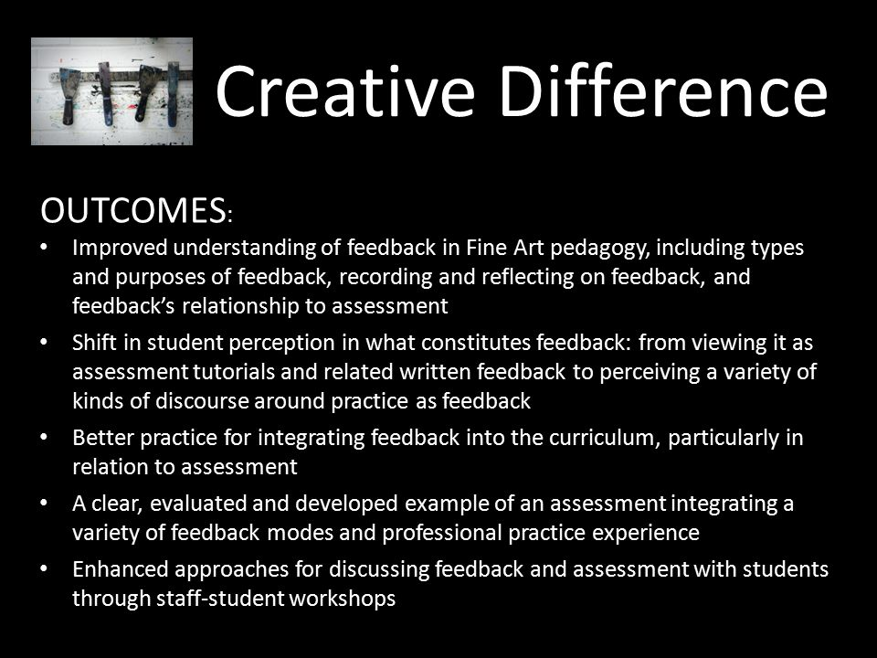 Creative Difference OUTCOMES : Improved understanding of feedback in Fine Art pedagogy, including types and purposes of feedback, recording and reflecting on feedback, and feedback's relationship to assessment Shift in student perception in what constitutes feedback: from viewing it as assessment tutorials and related written feedback to perceiving a variety of kinds of discourse around practice as feedback Better practice for integrating feedback into the curriculum, particularly in relation to assessment A clear, evaluated and developed example of an assessment integrating a variety of feedback modes and professional practice experience Enhanced approaches for discussing feedback and assessment with students through staff-student workshops