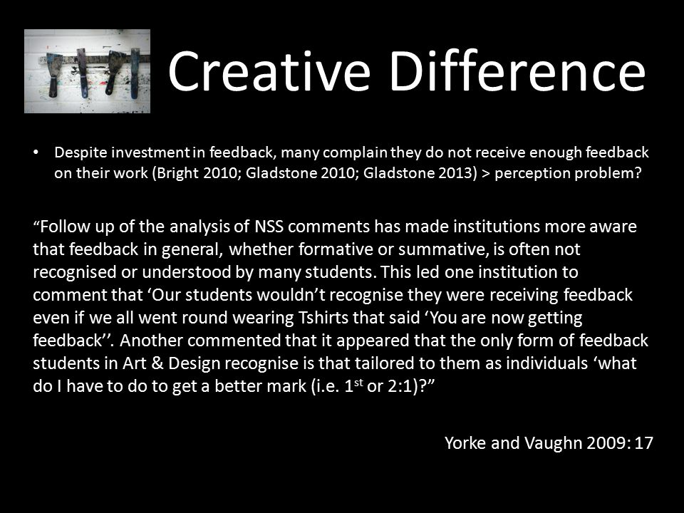 Creative Difference Despite investment in feedback, many complain they do not receive enough feedback on their work (Bright 2010; Gladstone 2010; Gladstone 2013) > perception problem.