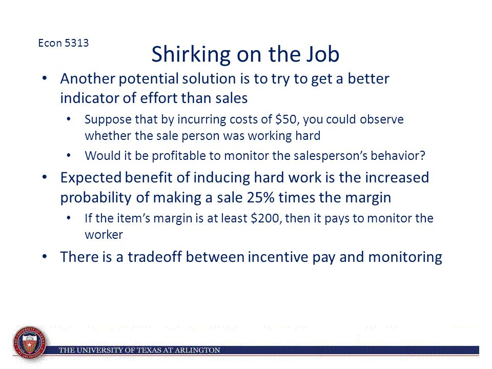 Shirking on the Job Another potential solution is to try to get a better indicator of effort than sales Suppose that by incurring costs of $50, you could observe whether the sale person was working hard Would it be profitable to monitor the salesperson's behavior.
